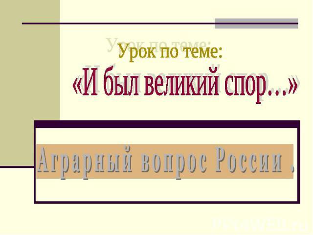 Урок по теме: «И был великий спор…»Аграрный вопрос России .