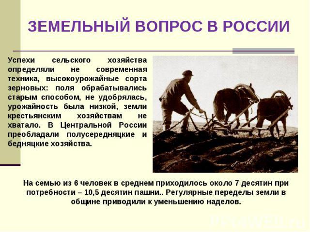 ЗЕМЕЛЬНЫЙ ВОПРОС В РОССИИ Успехи сельского хозяйства определяли не современная техника, высокоурожайные сорта зерновых: поля обрабатывались старым способом, не удобрялась, урожайность была низкой, земли крестьянским хозяйствам не хватало. В Централь…