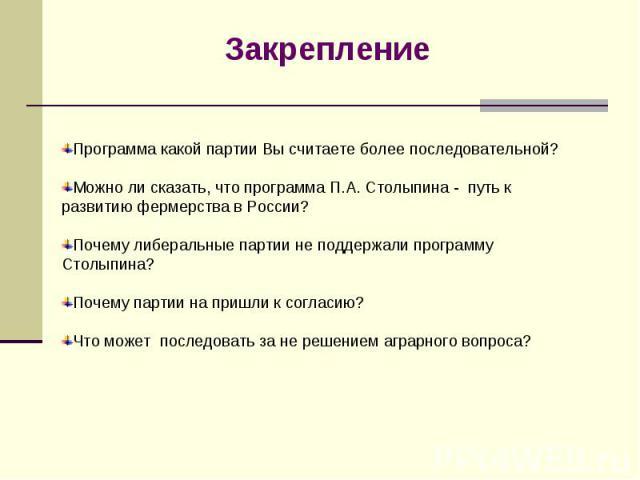 Закрепление Программа какой партии Вы считаете более последовательной?Можно ли сказать, что программа П.А. Столыпина - путь к развитию фермерства в России? Почему либеральные партии не поддержали программу Столыпина?Почему партии на пришли к согласи…