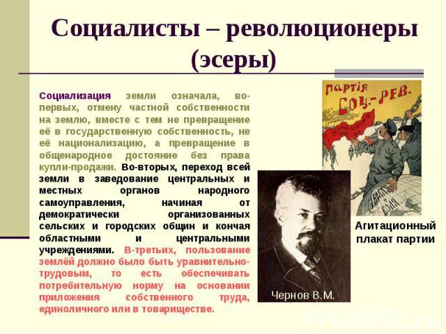 Социалисты – революционеры (эсеры) Социализация земли означала, во-первых, отмену частной собственности на землю, вместе с тем не превращение её в государственную собственность, не её национализацию, а превращение в общенародное достояние без права …