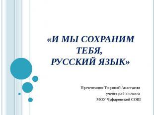 «И мы сохраним тебя, русский язык» Презентация Тюриной Анастасии ученицы 9 а кла