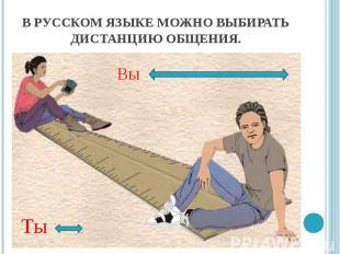 В русском языке можно выбирать дистанцию общения.