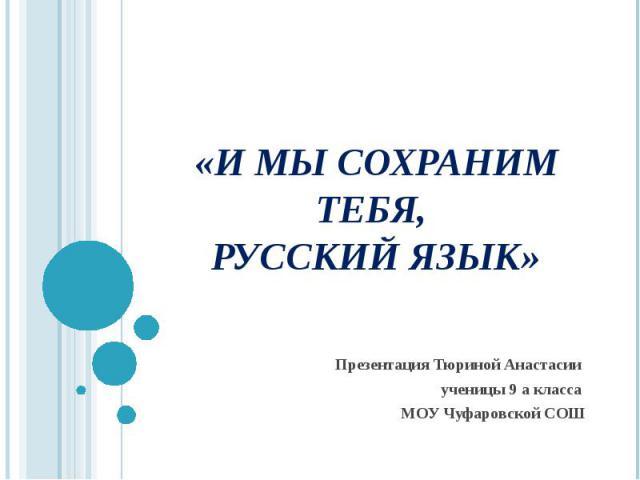 «И мы сохраним тебя, русский язык» Презентация Тюриной Анастасии ученицы 9 а класса МОУ Чуфаровской СОШ