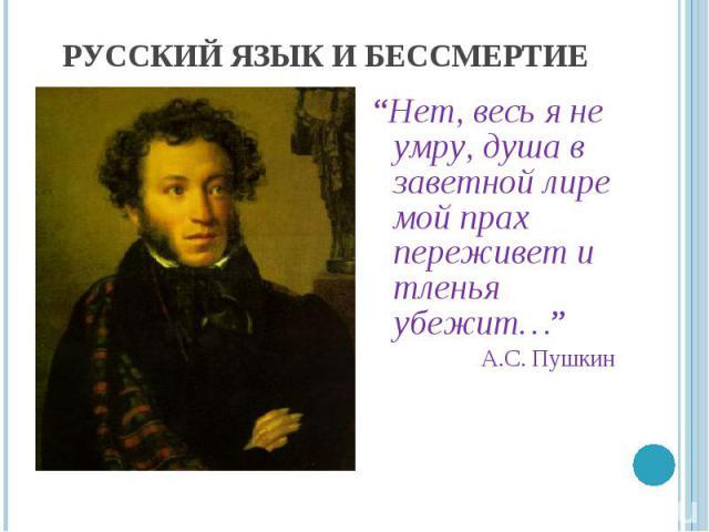 """Русский язык и бессмертие """"Нет, весь я не умру, душа в заветной лире мой прах переживет и тленья убежит…""""А.С. Пушкин"""
