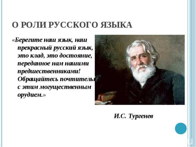О роли русского языка «Берегите наш язык, наш прекрасный русский язык, - это клад, это достояние, переданное нам нашими предшественниками! Обращайтесь почтительно с этим могущественным орудием.»И.С. Тургенев