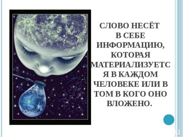 Слово несёт в себе информацию, которая материализуется в каждом человеке или в том в кого оно вложено.