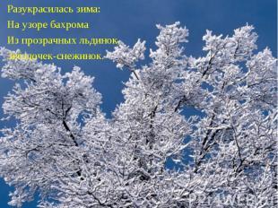 Разукрасилась зима:На узоре бахромаИз прозрачных льдинок, Звёздочек-снежинок.