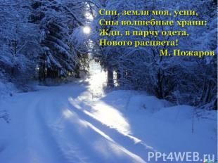 Спи, земля моя, усни,Сны волшебные храни:Жди, в парчу одета,Нового расцвета! М.