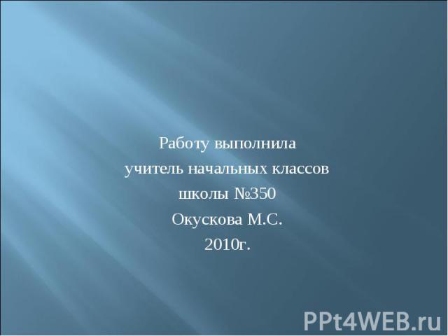 Работу выполнилаучитель начальных классовшколы №350Окускова М.С.2010г.