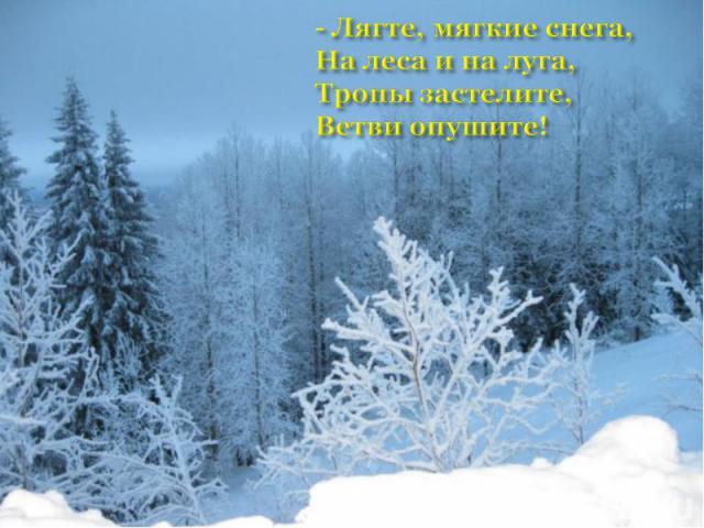 - Лягте, мягкие снега,На леса и на луга,Тропы застелите, Ветви опушите!