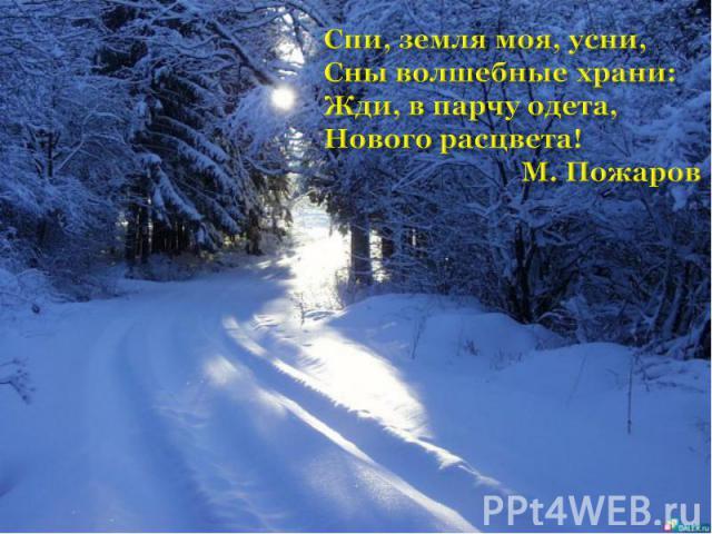 Спи, земля моя, усни,Сны волшебные храни:Жди, в парчу одета,Нового расцвета! М. Пожаров