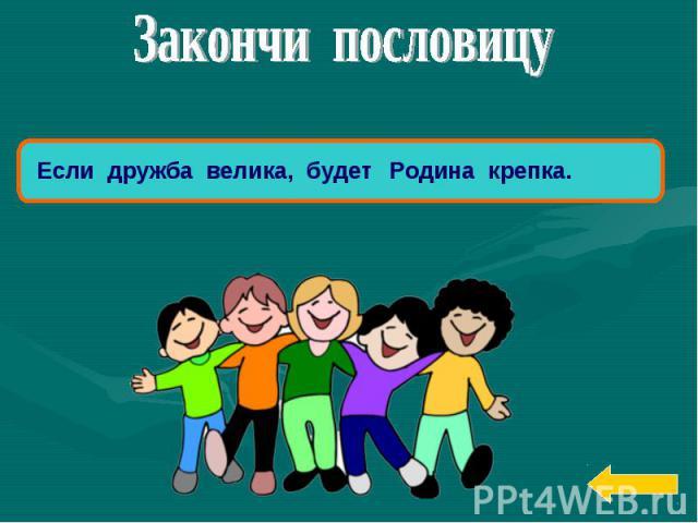 Закончи пословицуЕсли дружба велика, будетРодина крепка.