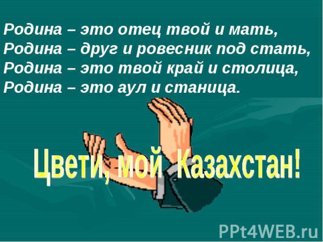 Родина – это отец твой и мать,Родина – друг и ровесник под стать,Родина – это твой край и столица,Родина – это аул и станица.Цвети, мой Казахстан!