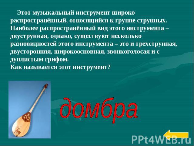 Этот музыкальный инструмент широко распространённый, относящийся к группе струнных. Наиболее распространённый вид этого инструмента – двуструнная, однако, существуют несколько разновидностей этого инструмента – это и трехструнная, двусторонняя, широ…