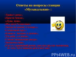 Ответы на вопросы станции «Музыкальная» : «Трава у дома», «Прости Земля», «Луна,