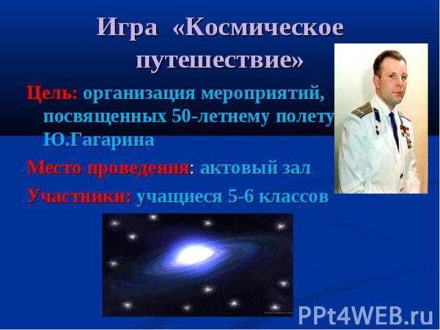 Игра «Космическое путешествие» Цель: организация мероприятий, посвященных 50-летнему полету Ю.ГагаринаМесто проведения: актовый залУчастники: учащиеся 5-6 классов