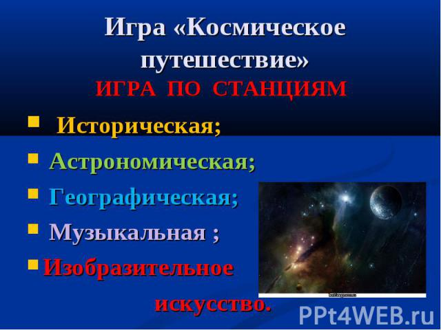 Игра «Космическое путешествие» ИГРА ПО СТАНЦИЯМ Историческая; Астрономическая; Географическая; Музыкальная ;Изобразительное искусство.