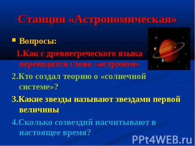 Станция «Астрономическая» Вопросы: 1.Как с древнегреческого языка переводится слово «астроном»2.Кто создал теорию о «солнечной системе»?3.Какие звезды называют звездами первой величины4.Сколько созвездий насчитывают в настоящее время?