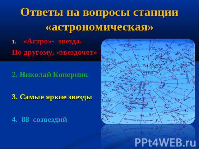 Ответы на вопросы станции «астрономическая» «Астро»- звезда. По другому, «звездочет»2. Николай Коперник3. Самые яркие звезды4. 88 созвездий