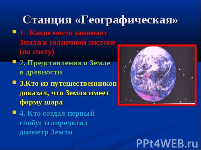 Станция «Географическая» 1. Какое место занимает Земля в солнечной системе (по счету)2. Представления о Земле в древности3.Кто из путешественников доказал, что Земля имеет форму шара4. Кто создал первый глобус и определил диаметр Земли
