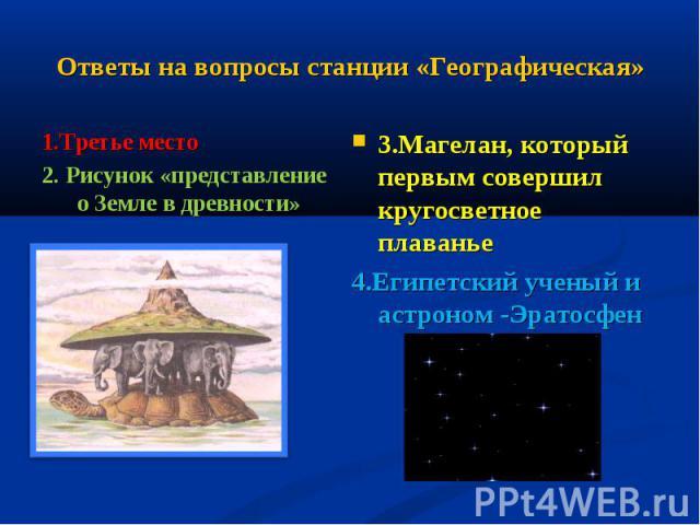 Ответы на вопросы станции «Географическая» 1.Третье место2. Рисунок «представление о Земле в древности»3.Магелан, который первым совершил кругосветное плаванье4.Египетский ученый и астроном -Эратосфен