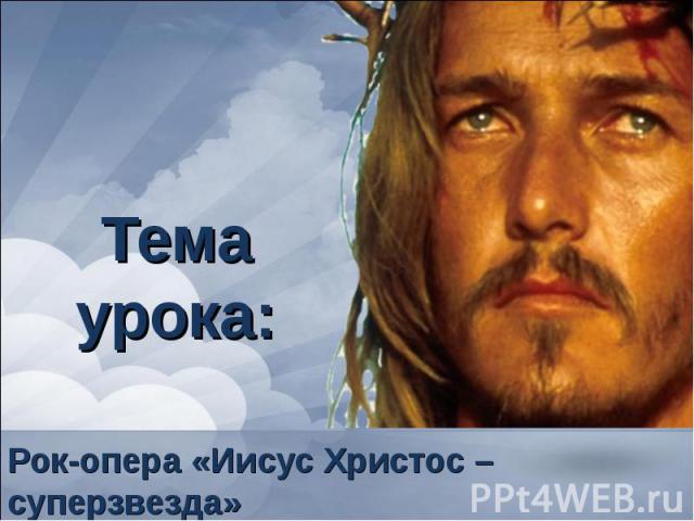 Тема урока: Рок-опера «Иисус Христос – суперзвезда»