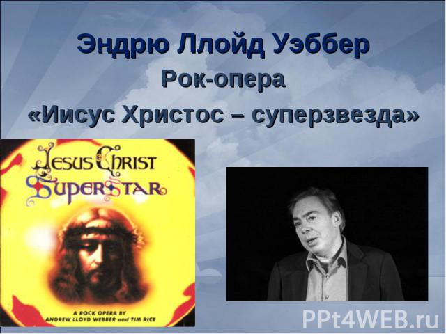Эндрю Ллойд Уэббер Рок-опера«Иисус Христос – суперзвезда»