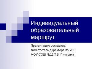 Индивидуальный образовательный маршрут Презентацию составила заместитель директо