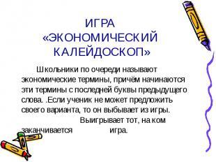 ИГРА «ЭКОНОМИЧЕСКИЙ КАЛЕЙДОСКОП» Школьники по очереди называют экономические тер