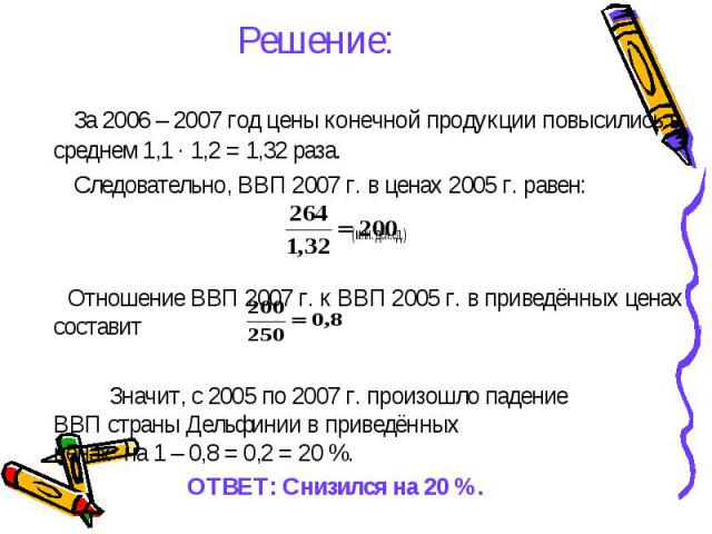 Решение: За 2006 – 2007 год цены конечной продукции повысились в среднем 1,1 ∙ 1,2 = 1,32 раза. Следовательно, ВВП 2007 г. в ценах 2005 г. равен: (млн. ден.ед.) Отношение ВВП 2007 г. к ВВП 2005 г. в приведённых ценах составит Значит, с 2005 по 2007 …