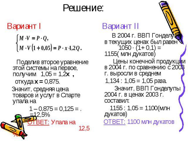 Решение: Вариант I Поделив второе уравнение этой системы на первое, получим 1,05 = 1,2x , откуда x = 0,875. Значит, средняя цена товаров и услуг в Спарте упала на 1 – 0,875 = 0,125 = . =12,5% ОТВЕТ: Упала на …………………………..12,5 % Вариант II В 2004 г. В…