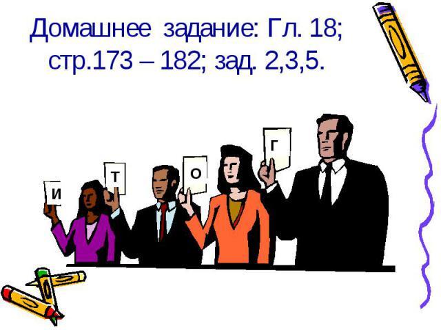 Домашнее задание: Гл. 18;стр.173 – 182; зад. 2,3,5.