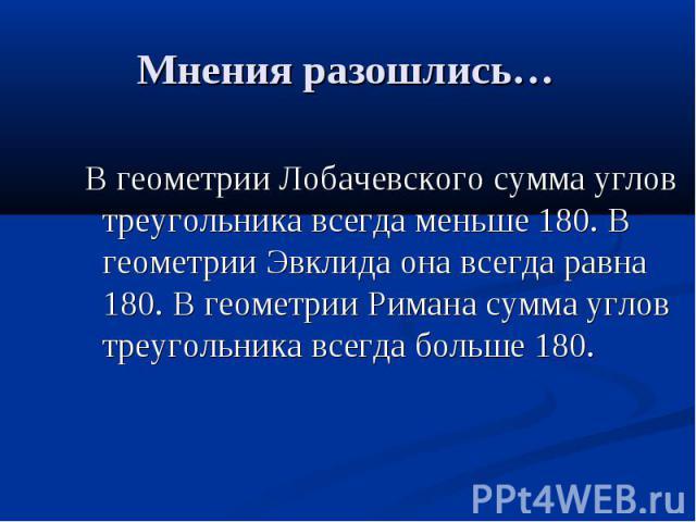 Мнения разошлись… В геометрии Лобачевского сумма углов треугольника всегда меньше 180. В геометрии Эвклида она всегда равна 180. В геометрии Римана сумма углов треугольника всегда больше 180.