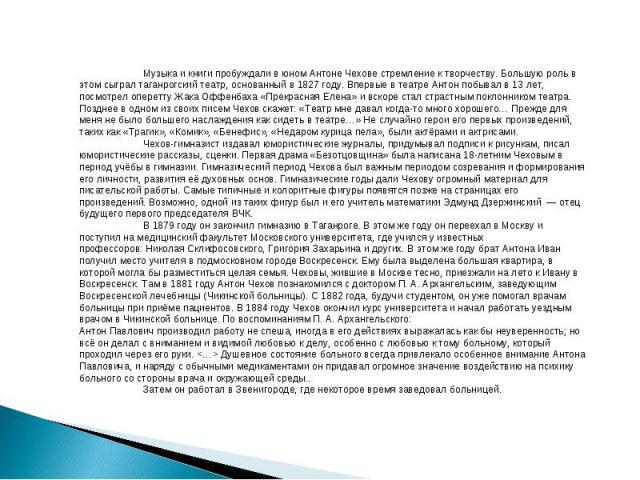 Музыка и книги пробуждали в юном Антоне Чехове стремление к творчеству. Большую роль в этом сыграл таганрогскийтеатр, основанный в1827 году. Впервые в театре Антон побывал в 13 лет, посмотрел опереттуЖака Оффенбаха«Прекрасная Елена» и вскоре ста…