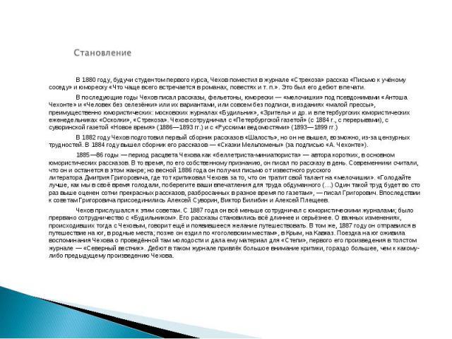Становление В1880 году, будучи студентом первого курса, Чехов поместил в журнале «Стрекоза»рассказ«Письмо к учёному соседу»и юмореску«Что чаще всего встречается в романах, повестях ит.п.». Это был его дебют в печати.В последующие годы Чехов п…