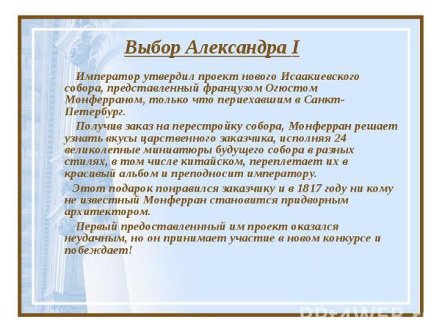 Выбор Александра I Император утвердил проект нового Исаакиевского собора, представленный французом Огюстом Монферраном, только что периехавшим в Санкт-Петербург. Получив заказ на перестройку собора, Монферран решает узнать вкусы царственного заказчи…