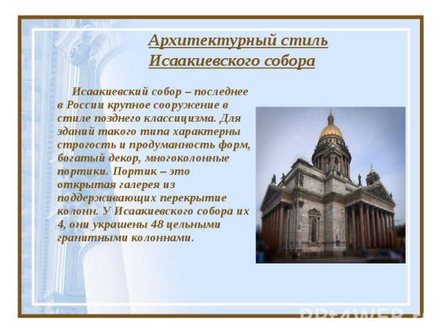 Архитектурный стиль Исаакиевского собора Исаакиевский собор – последнее в России крупное сооружение в стиле позднего классицизма. Для зданий такого типа характерны строгость и продуманность форм, богатый декор, многоколонные портики. Портик – это от…