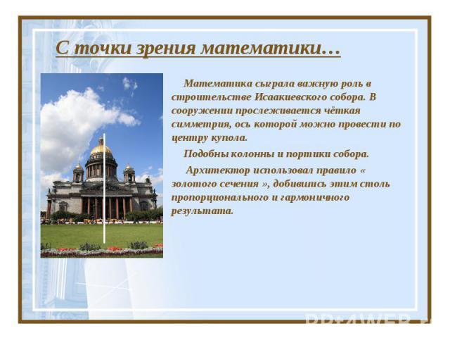 С точки зрения математики… Математика сыграла важную роль в строительстве Исаакиевского собора. В сооружении прослеживается чёткая симметрия, ось которой можно провести по центру купола. Подобны колонны и портики собора. Архитектор использовал прави…