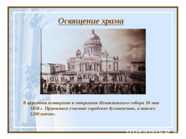 Освящение храма В церемони освящения и открытия Исаакиевского собора 30 мая 1858 г. Принимало участие городское духовенство, а также 1200 певчих.