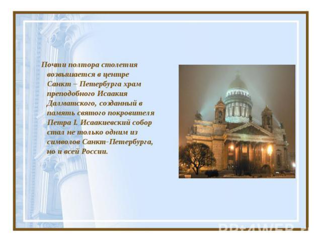 Почти полтора столетия возвышается в центре Санкт – Петербурга храм преподобного Исаакия Далматского, созданный в память святого покровителя Петра I. Исаакиевский собор стал не только одним из символов Санкт-Петербурга, но и всей России.