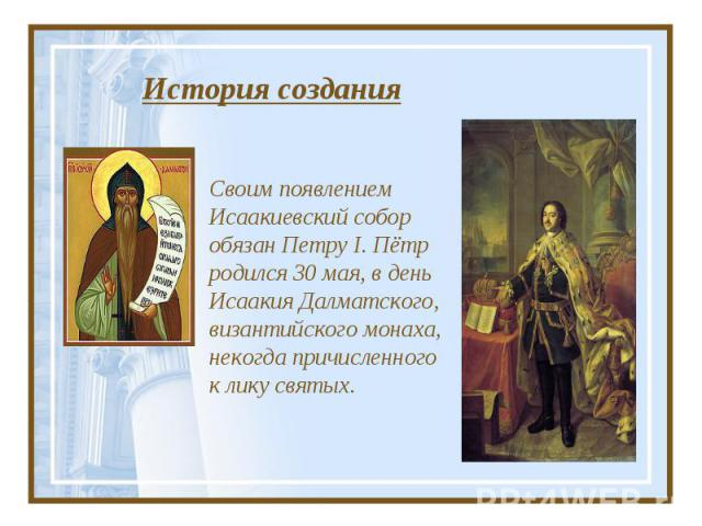 История создания Своим появлением Исаакиевский собор обязан ПетруI.Пётр родился 30мая, вдень Исаакия Далматского, византийского монаха, некогда причисленного клику святых.