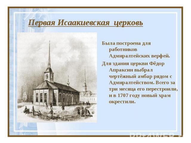 Первая Исаакиевская церковь Была построена для работников Адмиралтейских верфей.Для здания церкви Фёдор Апраксин выбрал чертёжный амбар рядом с Адмиралтейством. Всего за три месяца его перестроили, и в 1707 году новый храм окрестили.