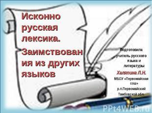 Исконно русская лексика.Заимствования из других языков Подготовилаучитель русско