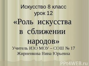 Искусство 8 классурок 12«Роль искусства в сближении народов»Учитель ИЗО МОУ – СО