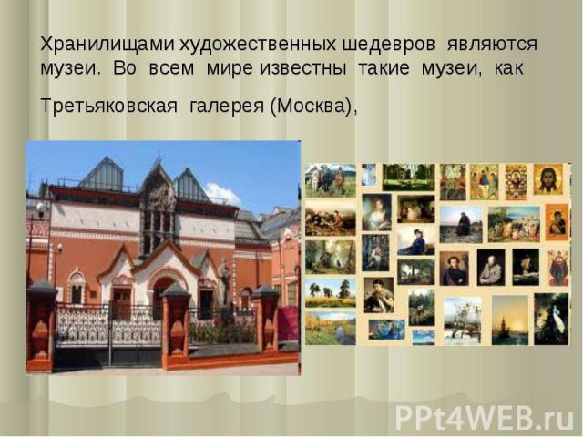 Хранилищами художественных шедевров являются музеи. Во всем мире известны такие музеи, как Третьяковская галерея (Москва),
