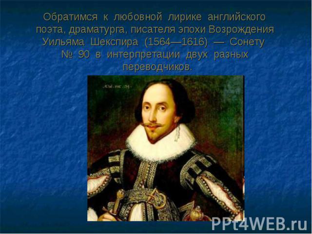 Обратимся к любовной лирике английского поэта, драматурга, писателя эпохи Возрождения Уильяма Шекспира (1564—1616) — Сонету № 90 в интерпретации двух разных переводчиков.