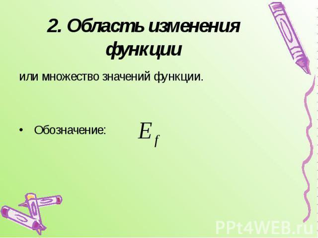 2. Область изменения функции или множество значений функции. Обозначение:
