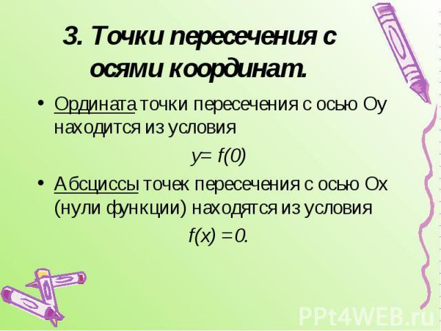 3. Точки пересечения с осями координат. Ордината точки пересечения с осью Оу находится из условияу= f(0)Абсциссы точек пересечения с осью Ох (нули функции) находятся из условия f(x) =0.