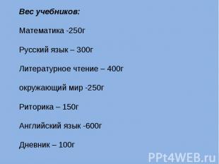 Вес учебников:Математика -250гРусский язык – 300гЛитературное чтение – 400гокруж