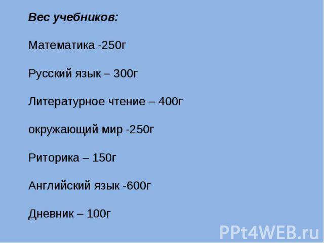 Вес учебников:Математика -250гРусский язык – 300гЛитературное чтение – 400гокружающий мир -250гРиторика – 150гАнглийский язык -600гДневник – 100г